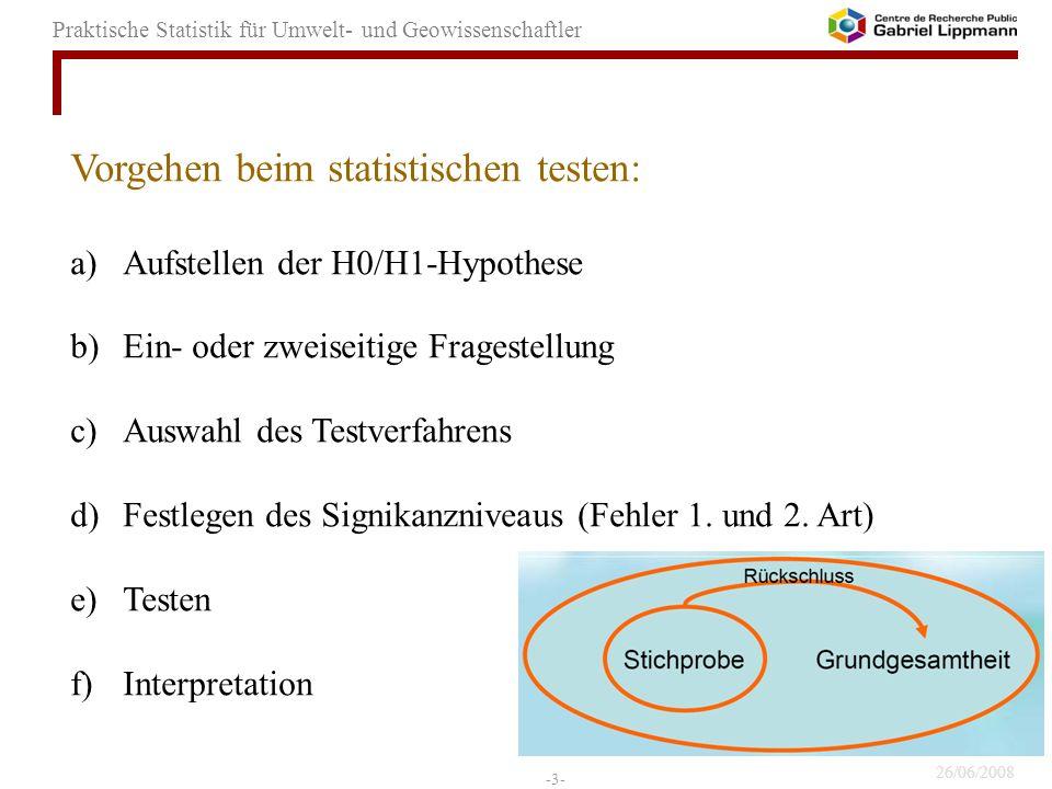 26/06/2008 -3- Praktische Statistik für Umwelt- und Geowissenschaftler Vorgehen beim statistischen testen: a)Aufstellen der H0/H1-Hypothese b)Ein- ode