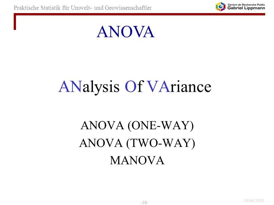26/06/2008 -38- Praktische Statistik für Umwelt- und Geowissenschaftler ANalysis Of VAriance ANOVA (ONE-WAY) ANOVA (TWO-WAY) MANOVA ANOVA