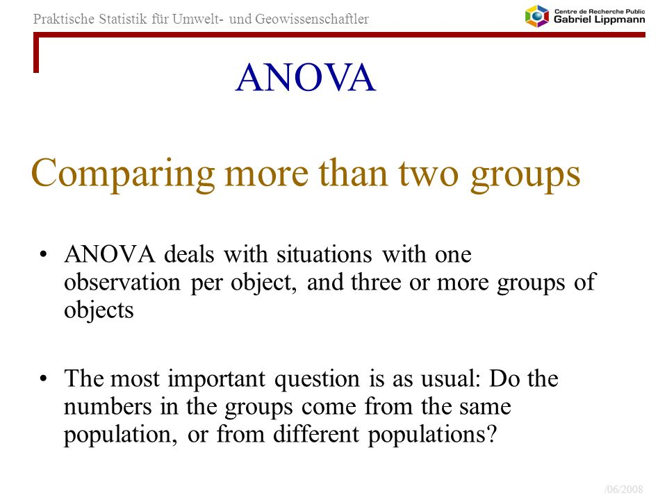 26/06/2008 -39- Praktische Statistik für Umwelt- und Geowissenschaftler Comparing more than two groups ANOVA deals with situations with one observation per object, and three or more groups of objects The most important question is as usual: Do the numbers in the groups come from the same population, or from different populations.