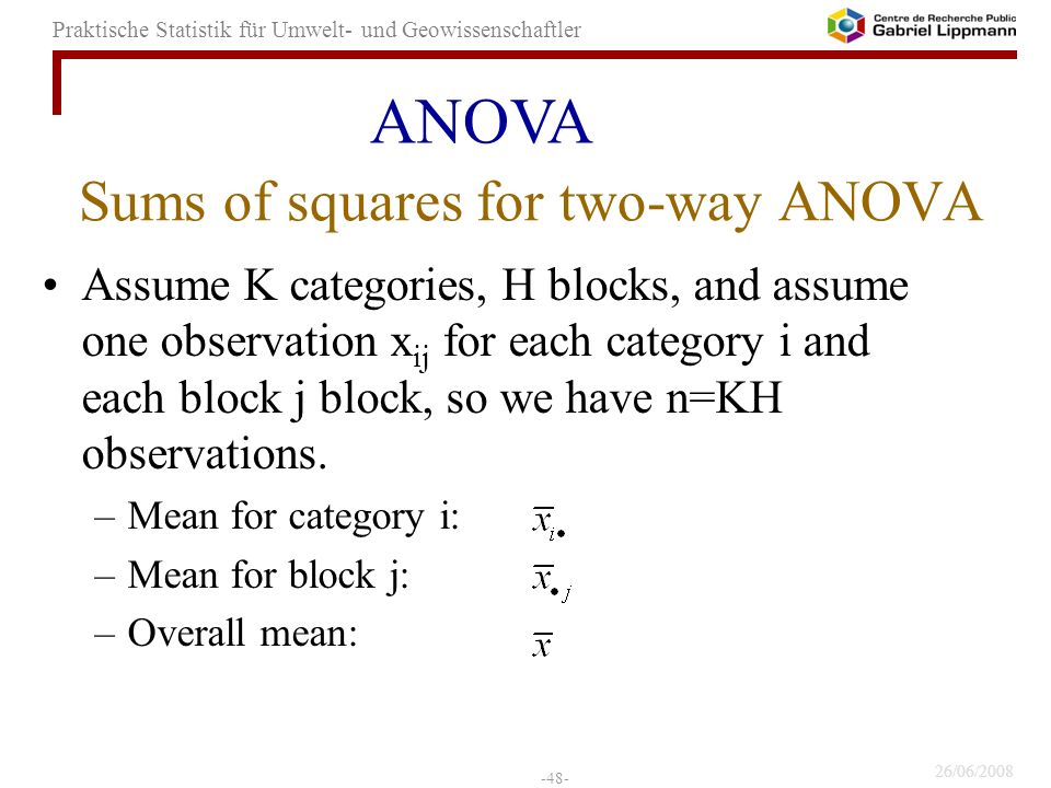 26/06/2008 -48- Praktische Statistik für Umwelt- und Geowissenschaftler Sums of squares for two-way ANOVA Assume K categories, H blocks, and assume one observation x ij for each category i and each block j block, so we have n=KH observations.