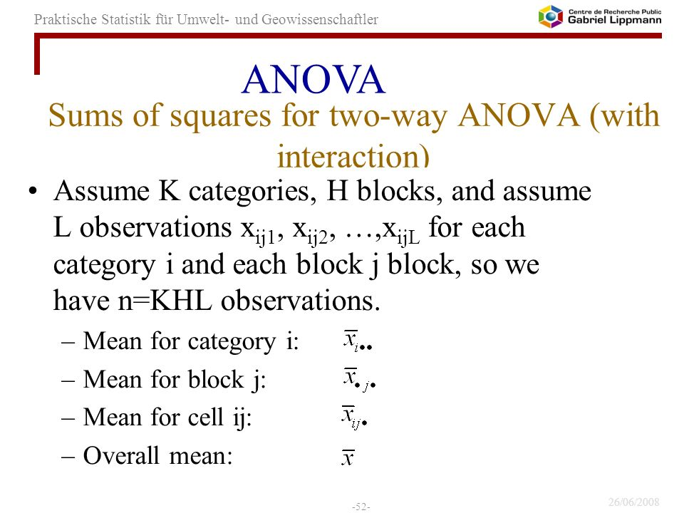 26/06/2008 -52- Praktische Statistik für Umwelt- und Geowissenschaftler Sums of squares for two-way ANOVA (with interaction) Assume K categories, H blocks, and assume L observations x ij1, x ij2, …,x ijL for each category i and each block j block, so we have n=KHL observations.