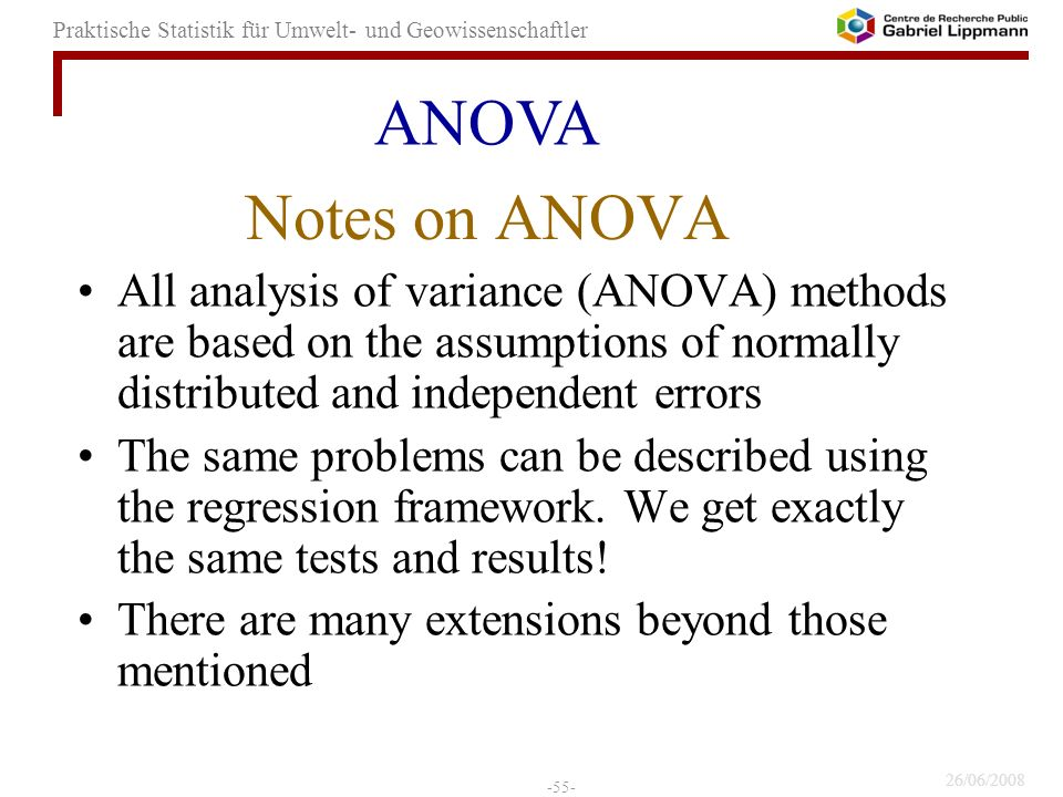 26/06/2008 -55- Praktische Statistik für Umwelt- und Geowissenschaftler Notes on ANOVA All analysis of variance (ANOVA) methods are based on the assumptions of normally distributed and independent errors The same problems can be described using the regression framework.