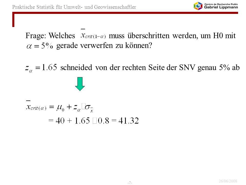 26/06/2008 -7- Praktische Statistik für Umwelt- und Geowissenschaftler Frage: Welches muss überschritten werden, um H0 mit gerade verwerfen zu können?