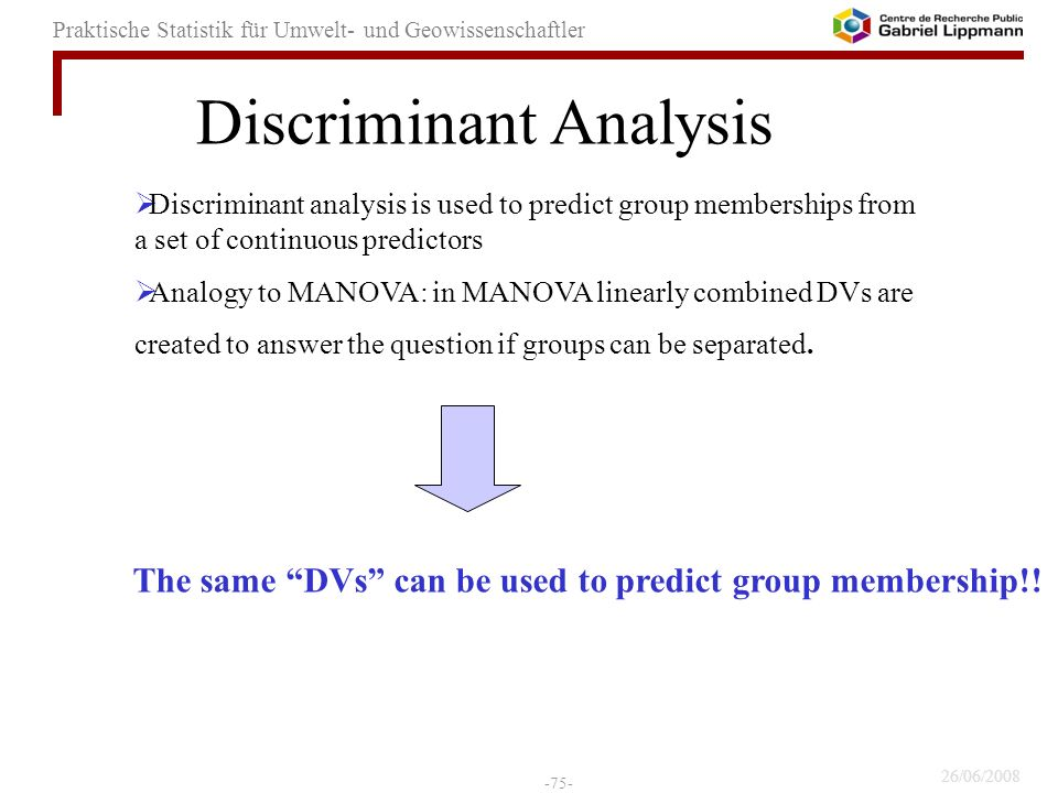 26/06/2008 -75- Praktische Statistik für Umwelt- und Geowissenschaftler Discriminant analysis is used to predict group memberships from a set of continuous predictors Analogy to MANOVA: in MANOVA linearly combined DVs are created to answer the question if groups can be separated.