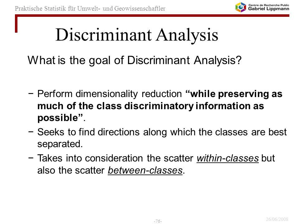 26/06/2008 -76- Praktische Statistik für Umwelt- und Geowissenschaftler What is the goal of Discriminant Analysis? Perform dimensionality reduction wh