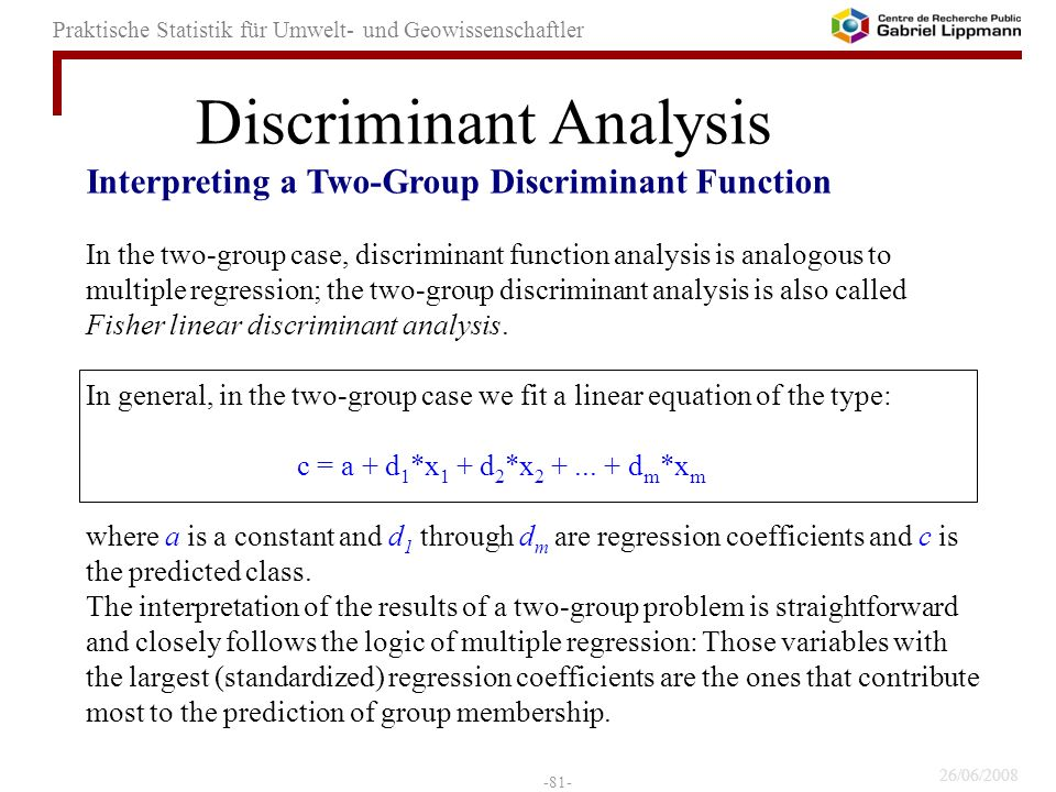26/06/2008 -81- Praktische Statistik für Umwelt- und Geowissenschaftler Interpreting a Two-Group Discriminant Function In the two-group case, discriminant function analysis is analogous to multiple regression; the two-group discriminant analysis is also called Fisher linear discriminant analysis.