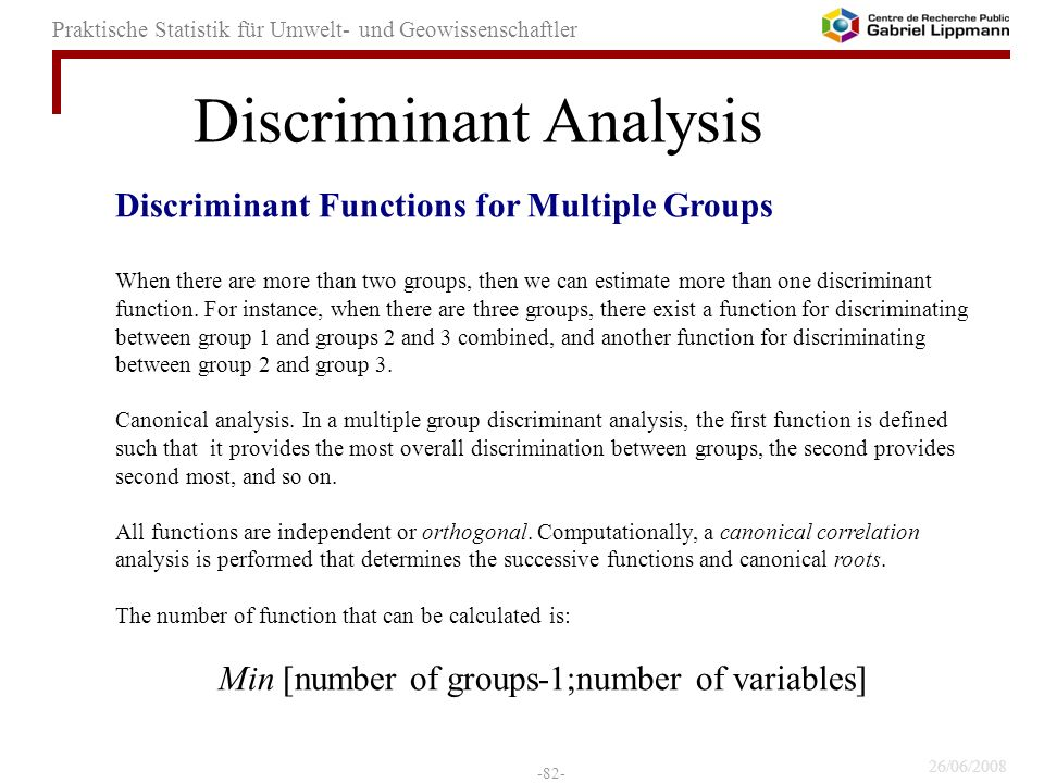 26/06/2008 -82- Praktische Statistik für Umwelt- und Geowissenschaftler Discriminant Functions for Multiple Groups When there are more than two groups, then we can estimate more than one discriminant function.