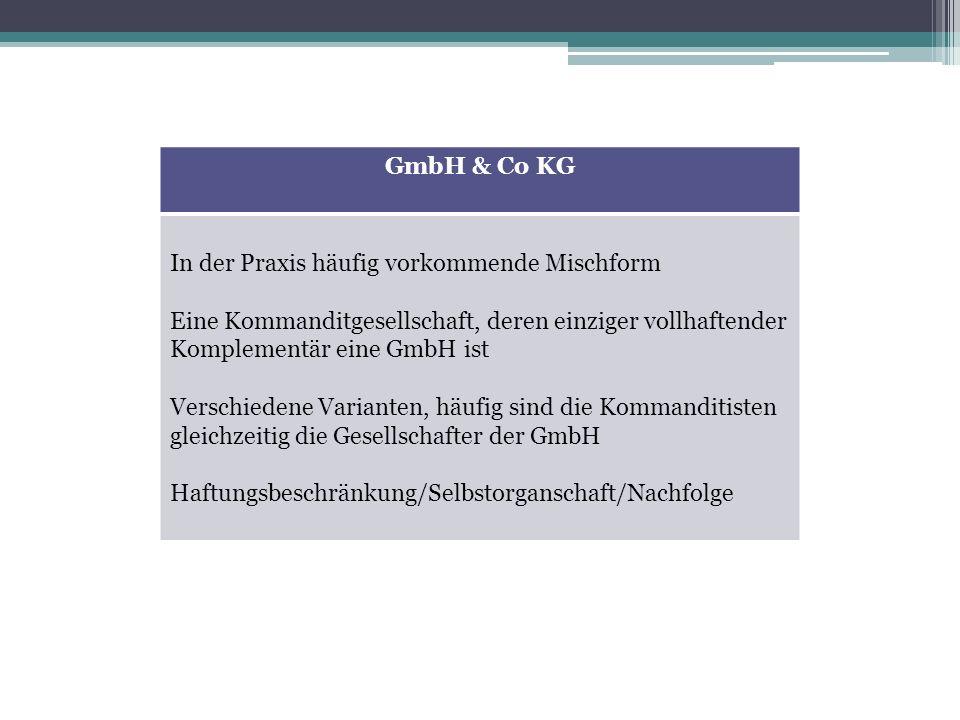 GmbH & Co KG In der Praxis häufig vorkommende Mischform Eine Kommanditgesellschaft, deren einziger vollhaftender Komplementär eine GmbH ist Verschiede