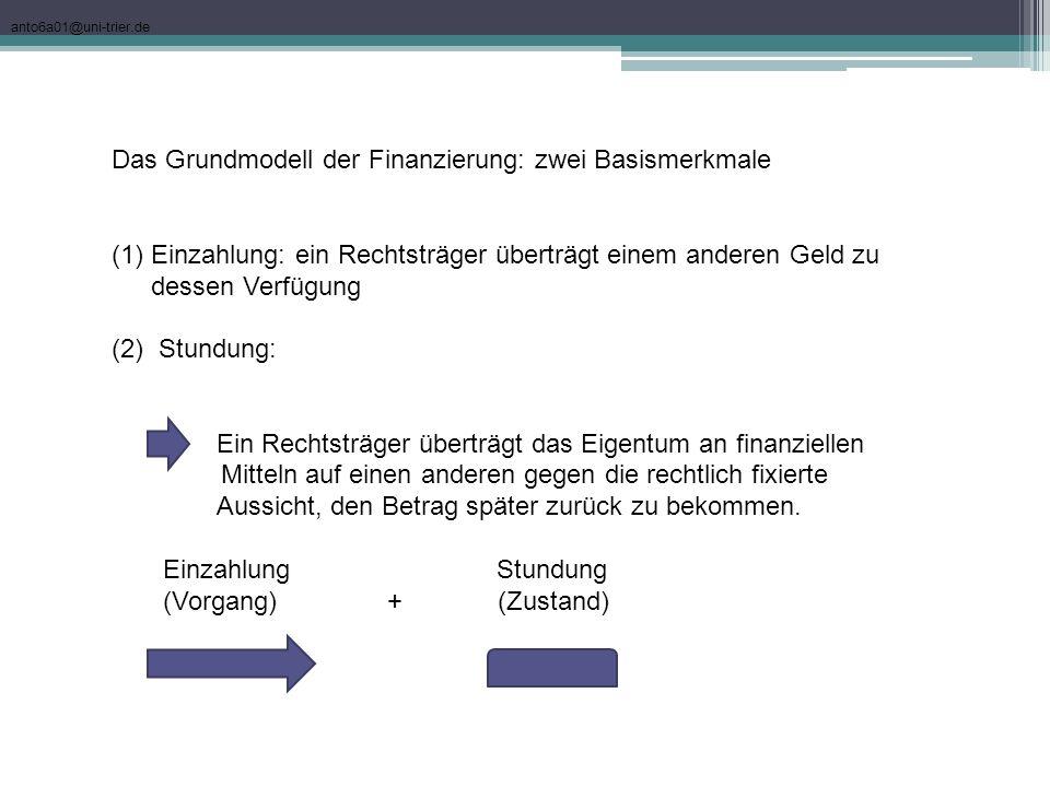 anto6a01@uni-trier.de Das Grundmodell der Finanzierung: zwei Basismerkmale (1)Einzahlung: ein Rechtsträger überträgt einem anderen Geld zu dessen Verf