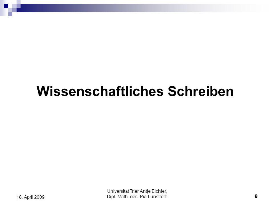 Universität Trier Antje Eichler, Dipl.-Math. oec. Pia Lünstroth8 18. April 2009 Wissenschaftliches Schreiben