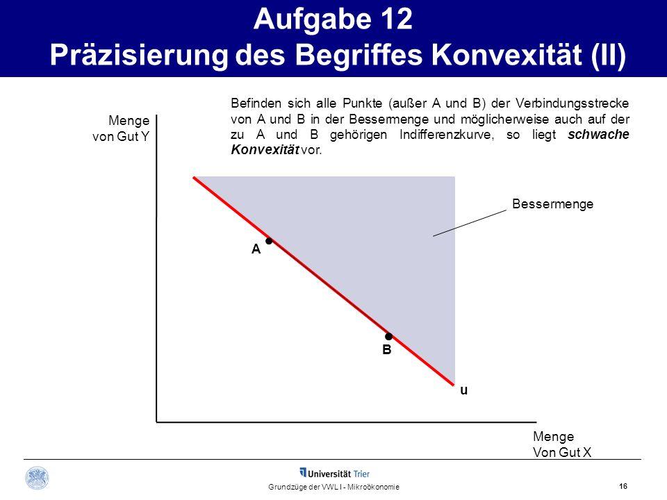 Aufgabe 12 Präzisierung des Begriffes Konvexität (II) 16 Grundzüge der VWL I - Mikroökonomie Menge von Gut Y Menge Von Gut X Befinden sich alle Punkte