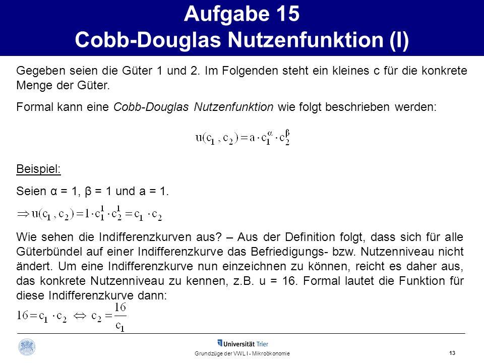 Aufgabe 15 Cobb-Douglas Nutzenfunktion (I) 13 Grundzüge der VWL I - Mikroökonomie Gegeben seien die Güter 1 und 2. Im Folgenden steht ein kleines c fü