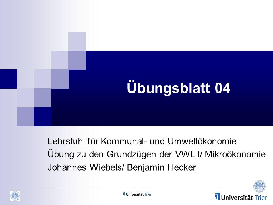 Übungsblatt 04 Lehrstuhl für Kommunal- und Umweltökonomie Übung zu den Grundzügen der VWL I/ Mikroökonomie Johannes Wiebels/ Benjamin Hecker