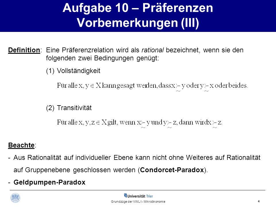 Aufgabe 10 – Präferenzen Vorbemerkungen (III) 4 Grundzüge der VWL I - Mikroökonomie Definition: Eine Präferenzrelation wird als rational bezeichnet, w