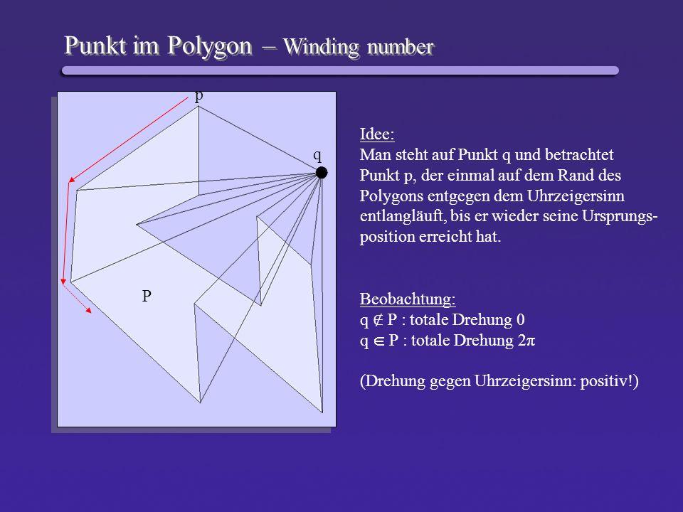 Punkt im Polygon – Winding number q P p Idee: Man steht auf Punkt q und betrachtet Punkt p, der einmal auf dem Rand des Polygons entgegen dem Uhrzeige