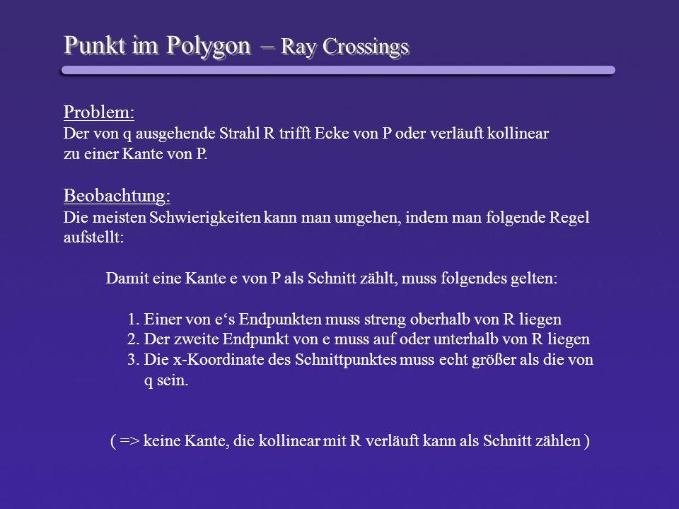Punkt im Polygon – Ray Crossings Problem: Der von q ausgehende Strahl R trifft Ecke von P oder verläuft kollinear zu einer Kante von P. Beobachtung: D