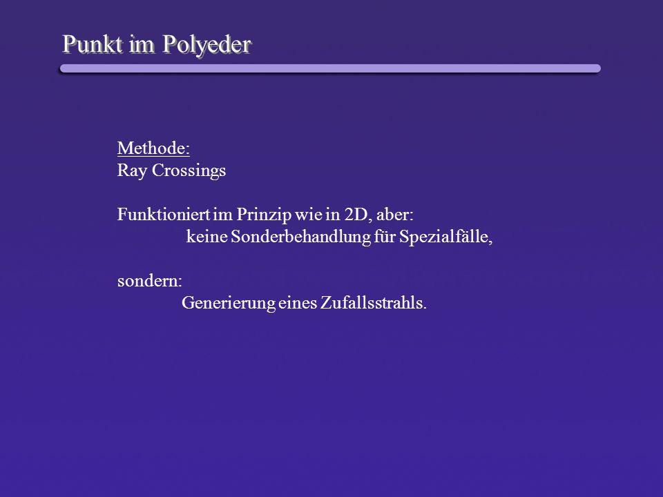 Punkt im Polyeder Methode: Ray Crossings Funktioniert im Prinzip wie in 2D, aber: keine Sonderbehandlung für Spezialfälle, sondern: Generierung eines