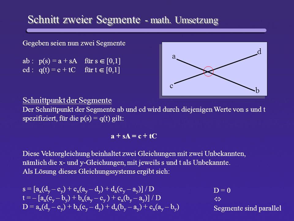 Schnitt zweier Segmente - Quellcode #define X 0 #define Y 1 typedef enum {FALSE, TRUE} bool; #define DIM 2 typedef int tPointi[DIM]; typedef double tPointd[DIM]; bool SegSegInt( tPointi a, tPointi b, tPointi c, tPointi d, tPointd p ) { double s, t; double num, denom; denom = a[X] * (double) ( d[Y] – c[Y] ) + b[X] * (double) ( c[Y] – d[Y] ) + d[X] * (double) ( b[Y] – a[Y] ) + c[x] * (double) ( a[Y] – b[Y] ) ; if ( denom == 0.0 ) return FALSE; num = a[X] * (double) ( d[Y] – c[Y] ) + c[X] * (double) ( a[Y] – d[Y] ) + d[X] * (double) ( c[Y] – a[Y] ); s = num / denom; num = - ( a[X] * (double) ( c[Y] – b[Y] ) + b[X] * (double) ( a[Y] – c[Y] ) + c[X] * (double) ( b[Y] – a[Y] ) ); t = num / denom; p[X] = a[X] + s * ( b[X] – a[X] ); p[Y] = a[Y] + s * ( b[Y] – a[Y] ); if ( ( 0.0 <= s ) && ( s <= 1.0) && ( 0.0 <= t) && ( t <<= 1.0) ) return TRUE; else return FALSE; }