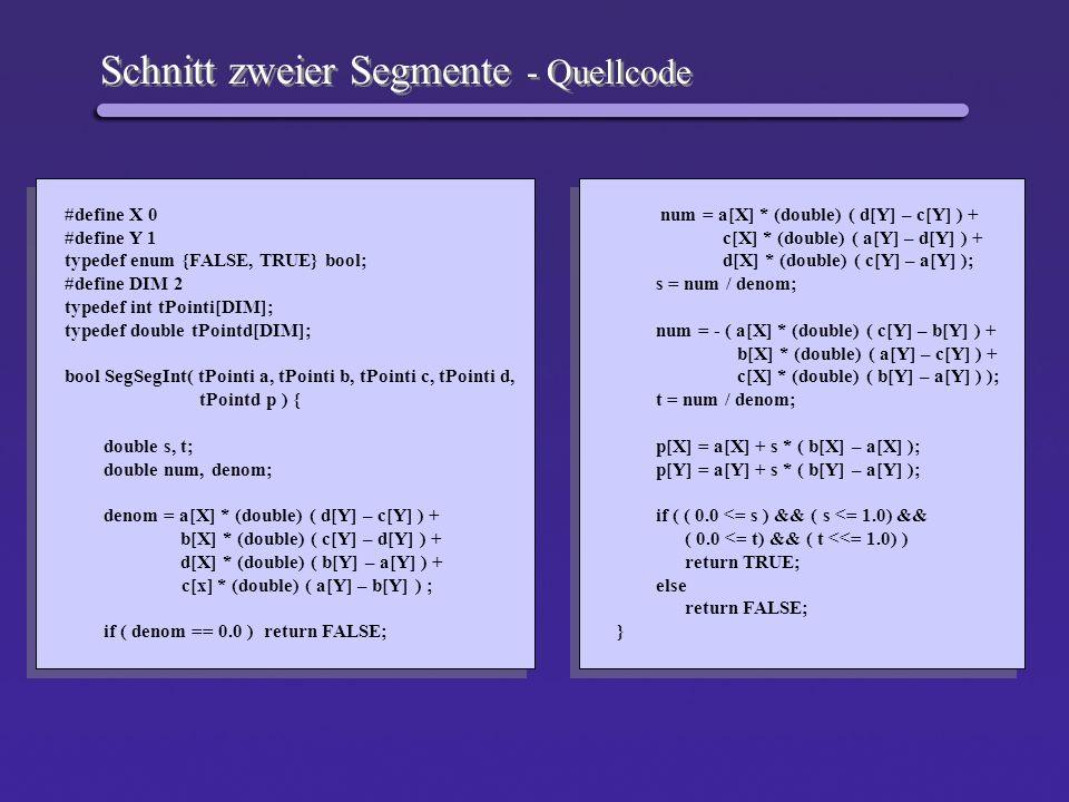 Schnitt zweier Segmente - Quellcode #define X 0 #define Y 1 typedef enum {FALSE, TRUE} bool; #define DIM 2 typedef int tPointi[DIM]; typedef double tP