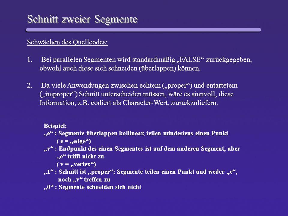 Schnitt zweier Segmente – verbesserter Quellcode char SegSegInt( tPointi a, tPointi b, tPointi c, tPointi d, tPointd p ) { double s, t; double num, denom; char code; // denom bestimmen if ( denom == 0.0 ) return ParallelInt(a,b,c,d,p); // num bestimmen für s if ( num == 0.0 || num == denom) code = v; s = num / denom; // num bestimmen für t if ( num == 0.0 || num == denom) code = v; t = num / denom; // p[X] und p[Y] bestimmen if ( ( 0.0 <= s ) && ( s <= 1.0) && ( 0.0 <= t) && ( t <<= 1.0) ) code = 1; else if ( ( 0.0 > s ) || ( s > 1.0) || ( 0.0 > t) || ( t > 1.0) ) code = 0; return code; } Bei parallelen Segmenten: Sonderbehandlung durch Funktion ParallelInt(…) Anwendung: - Schnitt konvexer Polygone ( später)