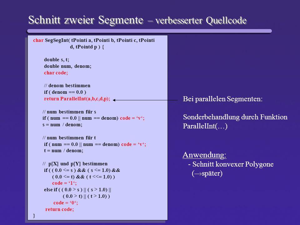Schnitt zweier Segmente – verbesserter Quellcode char SegSegInt( tPointi a, tPointi b, tPointi c, tPointi d, tPointd p ) { double s, t; double num, de