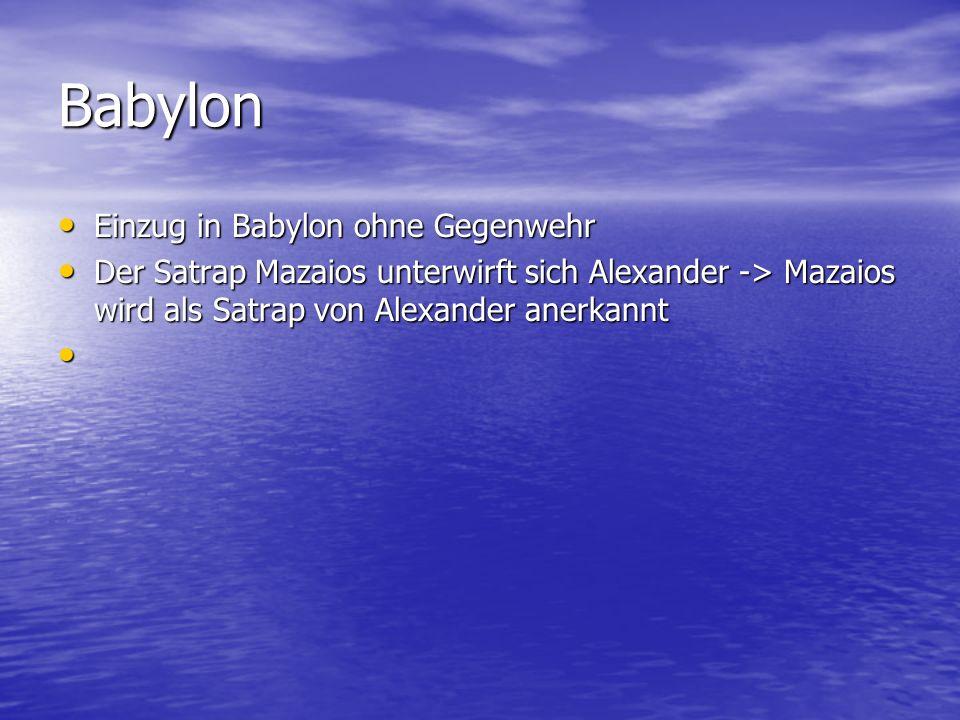 Babylon Einzug in Babylon ohne Gegenwehr Einzug in Babylon ohne Gegenwehr Der Satrap Mazaios unterwirft sich Alexander -> Mazaios wird als Satrap von