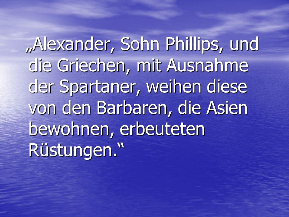 Alexander, Sohn Phillips, und die Griechen, mit Ausnahme der Spartaner, weihen diese von den Barbaren, die Asien bewohnen, erbeuteten Rüstungen. Alexa