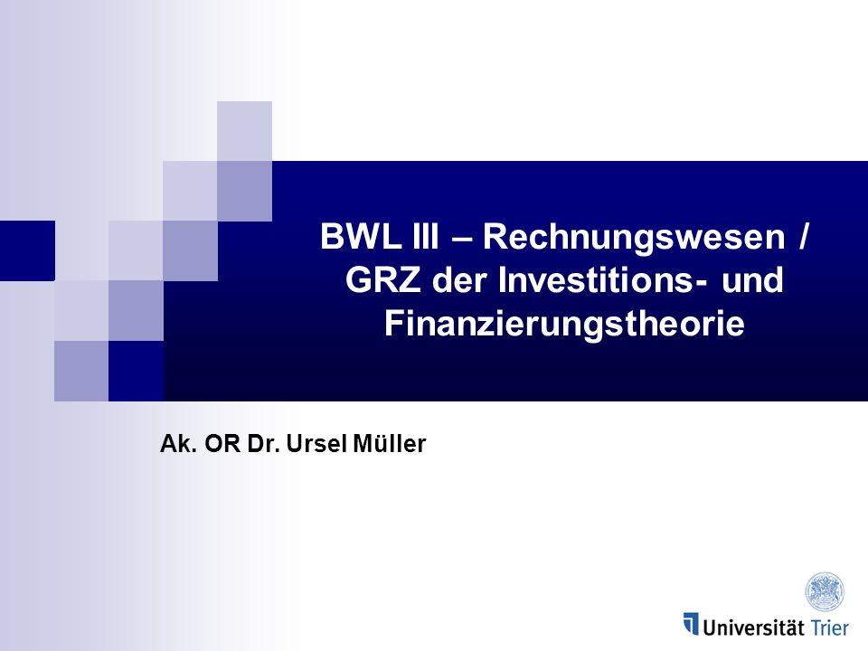 BWL III – Rechnungswesen / GRZ der Investitions- und Finanzierungstheorie Ak. OR Dr. Ursel Müller
