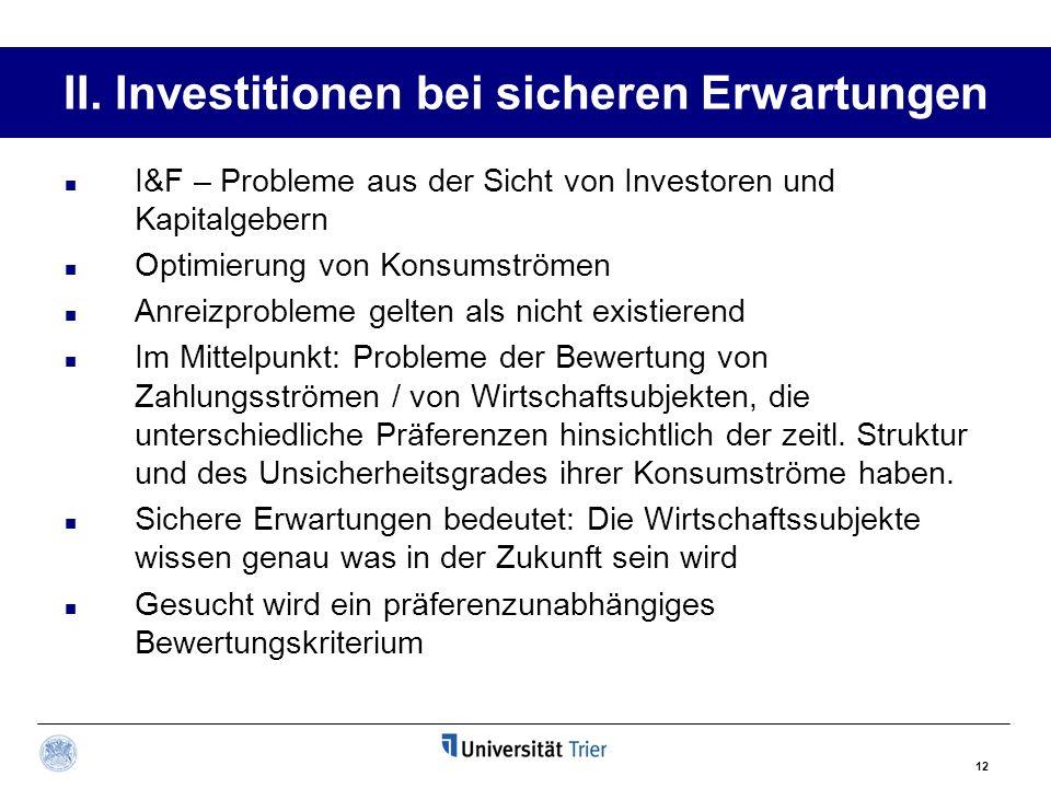 12 II. Investitionen bei sicheren Erwartungen I&F – Probleme aus der Sicht von Investoren und Kapitalgebern Optimierung von Konsumströmen Anreizproble