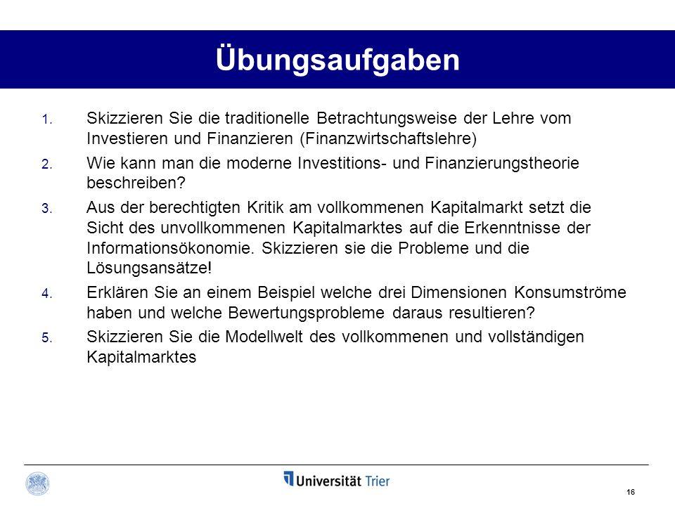 16 Übungsaufgaben 1. Skizzieren Sie die traditionelle Betrachtungsweise der Lehre vom Investieren und Finanzieren (Finanzwirtschaftslehre) 2. Wie kann