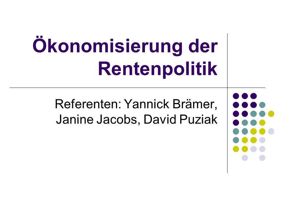 Ökonomisierung der Rentenpolitik Referenten: Yannick Brämer, Janine Jacobs, David Puziak
