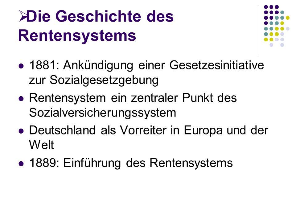 Die Geschichte des Rentensystems 1881: Ankündigung einer Gesetzesinitiative zur Sozialgesetzgebung Rentensystem ein zentraler Punkt des Sozialversicherungssystem Deutschland als Vorreiter in Europa und der Welt 1889: Einführung des Rentensystems