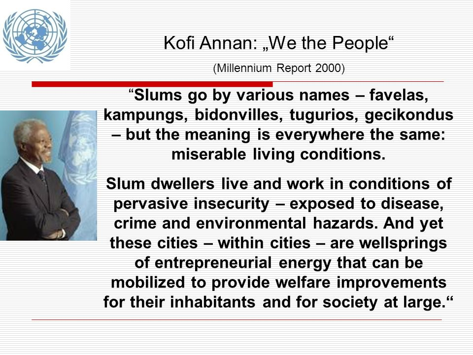 Kofi Annan: We the People (Millennium Report 2000) Slums go by various names – favelas, kampungs, bidonvilles, tugurios, gecikondus – but the meaning is everywhere the same: miserable living conditions.