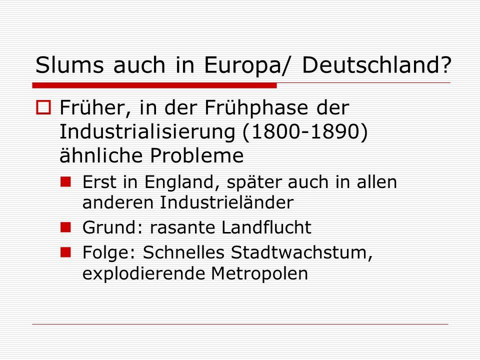 Slums auch in Europa/ Deutschland? Früher, in der Frühphase der Industrialisierung (1800-1890) ähnliche Probleme Erst in England, später auch in allen