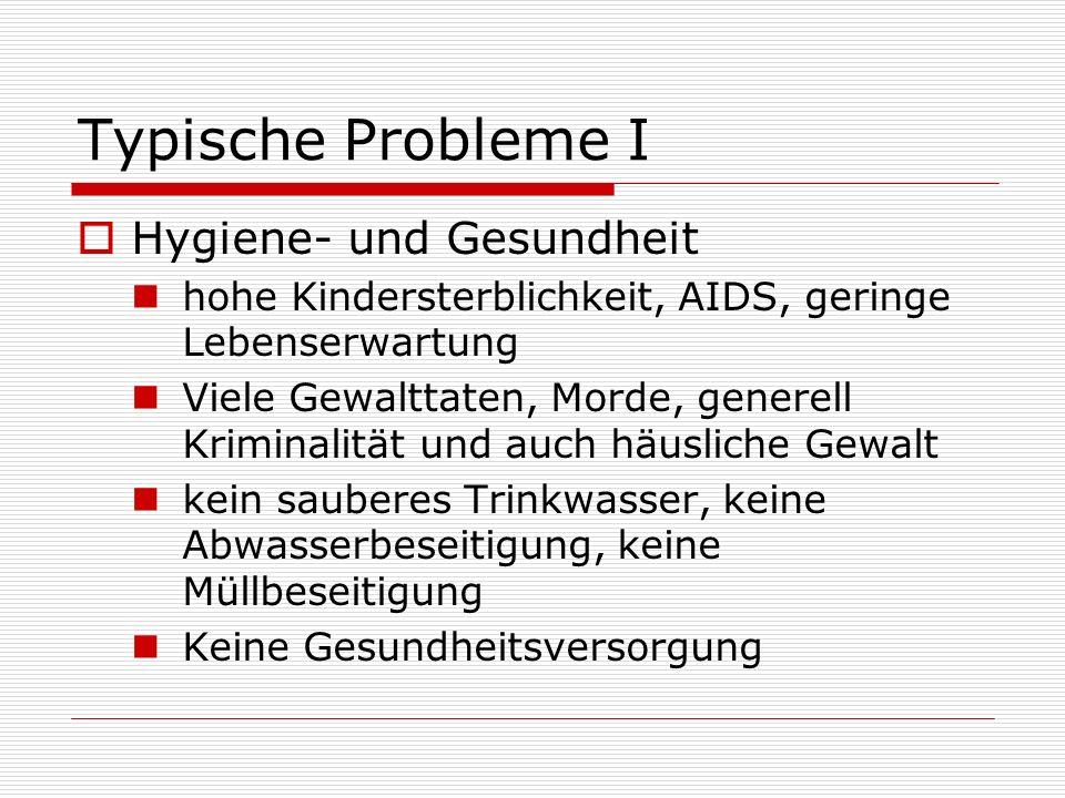 Typische Probleme I Hygiene- und Gesundheit hohe Kindersterblichkeit, AIDS, geringe Lebenserwartung Viele Gewalttaten, Morde, generell Kriminalität un