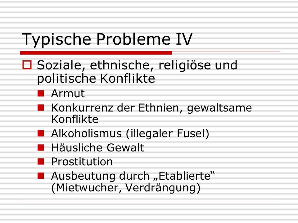 Typische Probleme IV Soziale, ethnische, religiöse und politische Konflikte Armut Konkurrenz der Ethnien, gewaltsame Konflikte Alkoholismus (illegaler