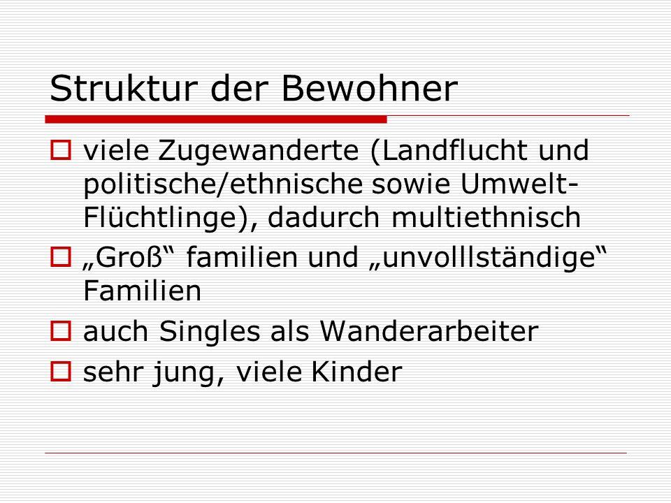 Struktur der Bewohner viele Zugewanderte (Landflucht und politische/ethnische sowie Umwelt- Flüchtlinge), dadurch multiethnisch Groß familien und unvo