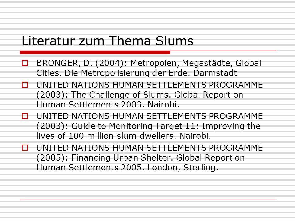 Literatur zum Thema Slums BRONGER, D. (2004): Metropolen, Megastädte, Global Cities. Die Metropolisierung der Erde. Darmstadt UNITED NATIONS HUMAN SET