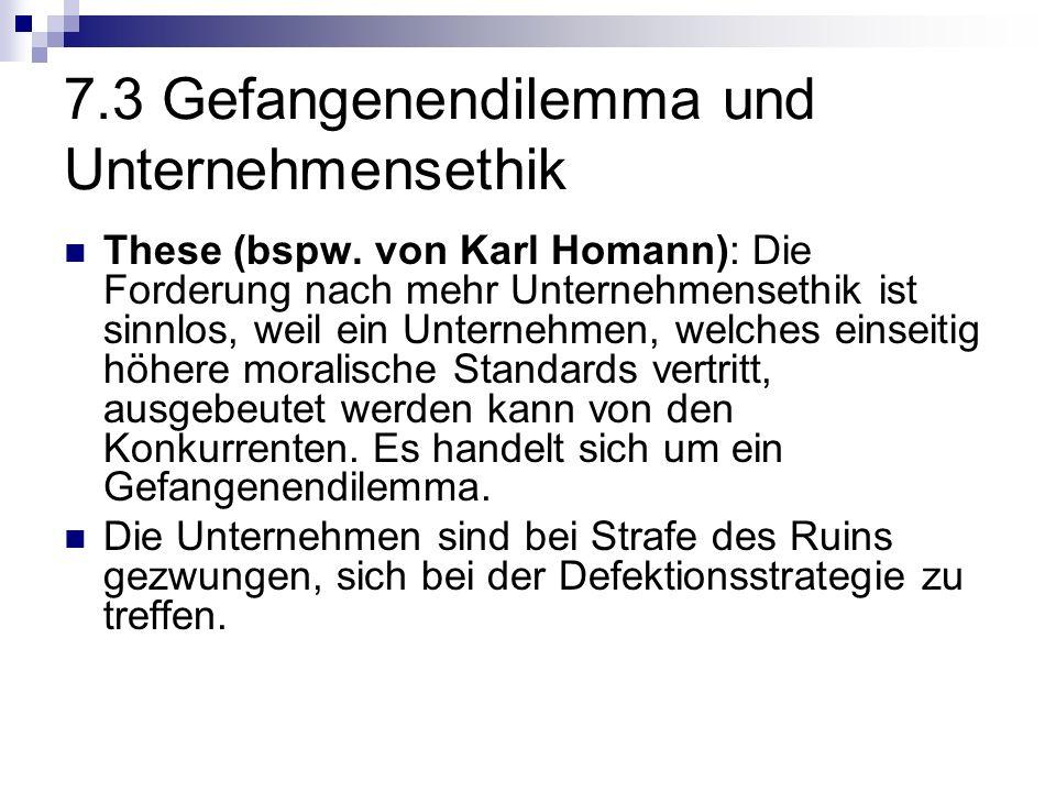 7.3 Gefangenendilemma und Unternehmensethik These (bspw. von Karl Homann): Die Forderung nach mehr Unternehmensethik ist sinnlos, weil ein Unternehmen