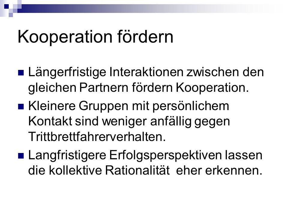 Kooperation fördern Längerfristige Interaktionen zwischen den gleichen Partnern fördern Kooperation. Kleinere Gruppen mit persönlichem Kontakt sind we