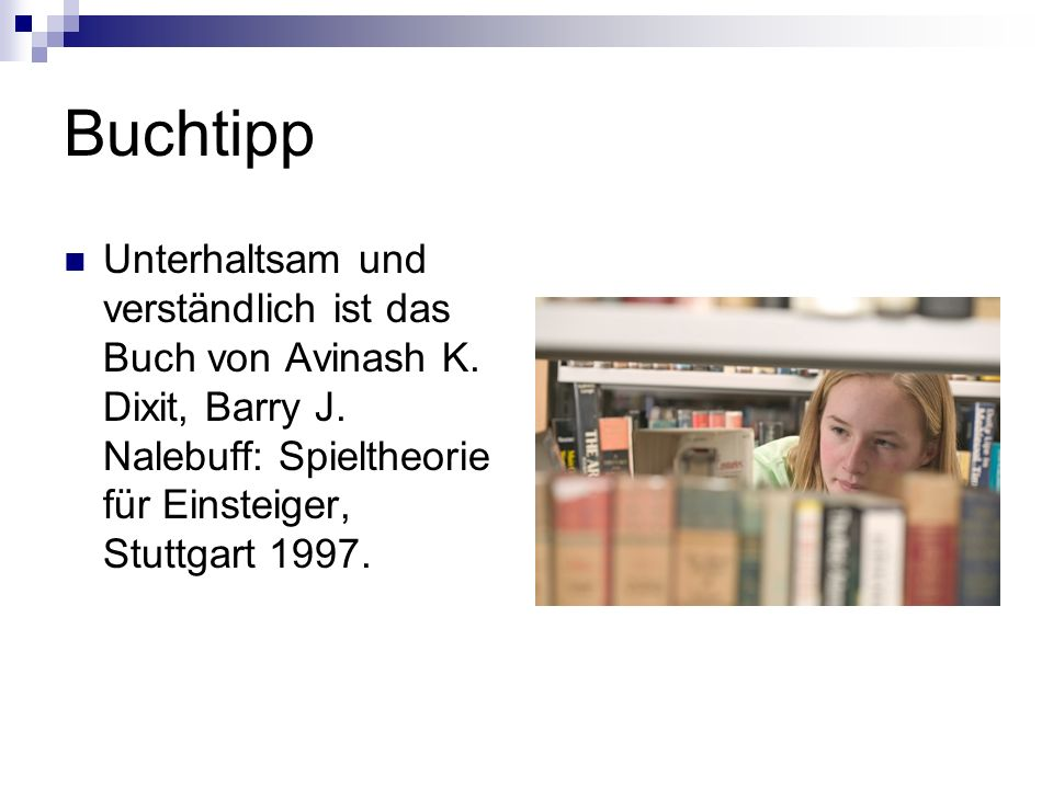 Buchtipp Unterhaltsam und verständlich ist das Buch von Avinash K. Dixit, Barry J. Nalebuff: Spieltheorie für Einsteiger, Stuttgart 1997.
