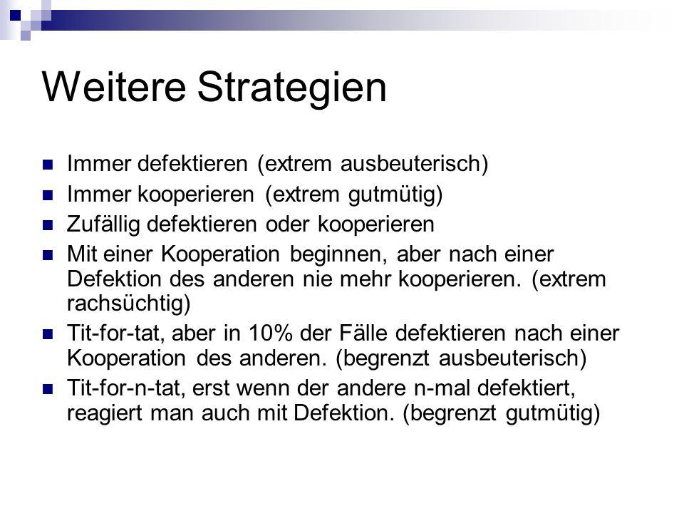 Weitere Strategien Immer defektieren (extrem ausbeuterisch) Immer kooperieren (extrem gutmütig) Zufällig defektieren oder kooperieren Mit einer Kooper