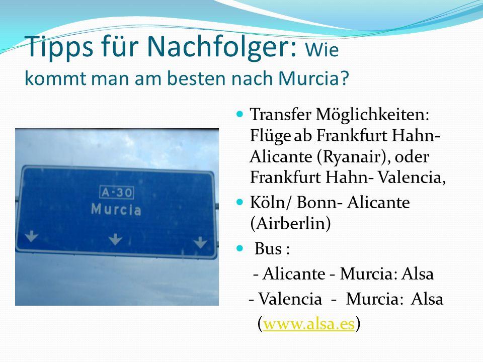 Tipps für Nachfolger: Wie kommt man am besten nach Murcia? Transfer Möglichkeiten: Flüge ab Frankfurt Hahn- Alicante (Ryanair), oder Frankfurt Hahn- V