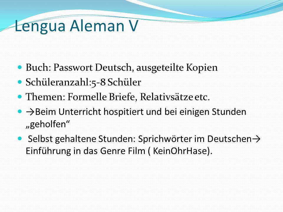 Lengua Aleman V Buch: Passwort Deutsch, ausgeteilte Kopien Schüleranzahl:5-8 Schüler Themen: Formelle Briefe, Relativsätze etc. Beim Unterricht hospit