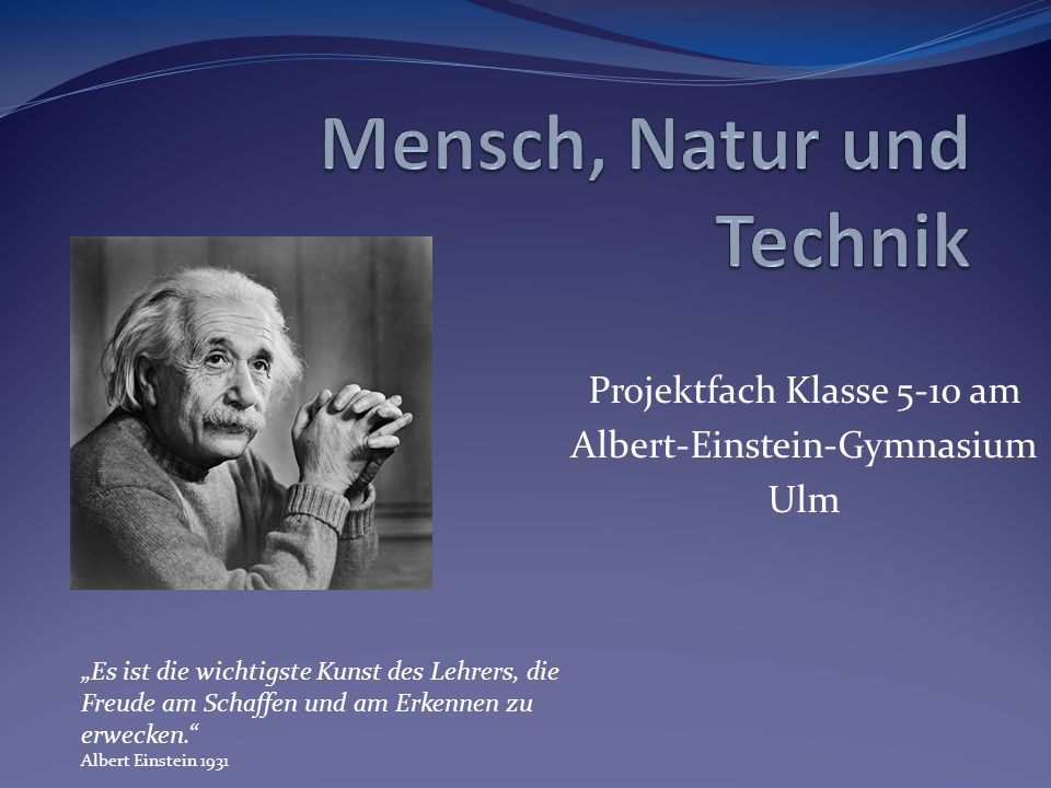 Projektfach Klasse 5-10 am Albert-Einstein-Gymnasium Ulm Es ist die wichtigste Kunst des Lehrers, die Freude am Schaffen und am Erkennen zu erwecken.