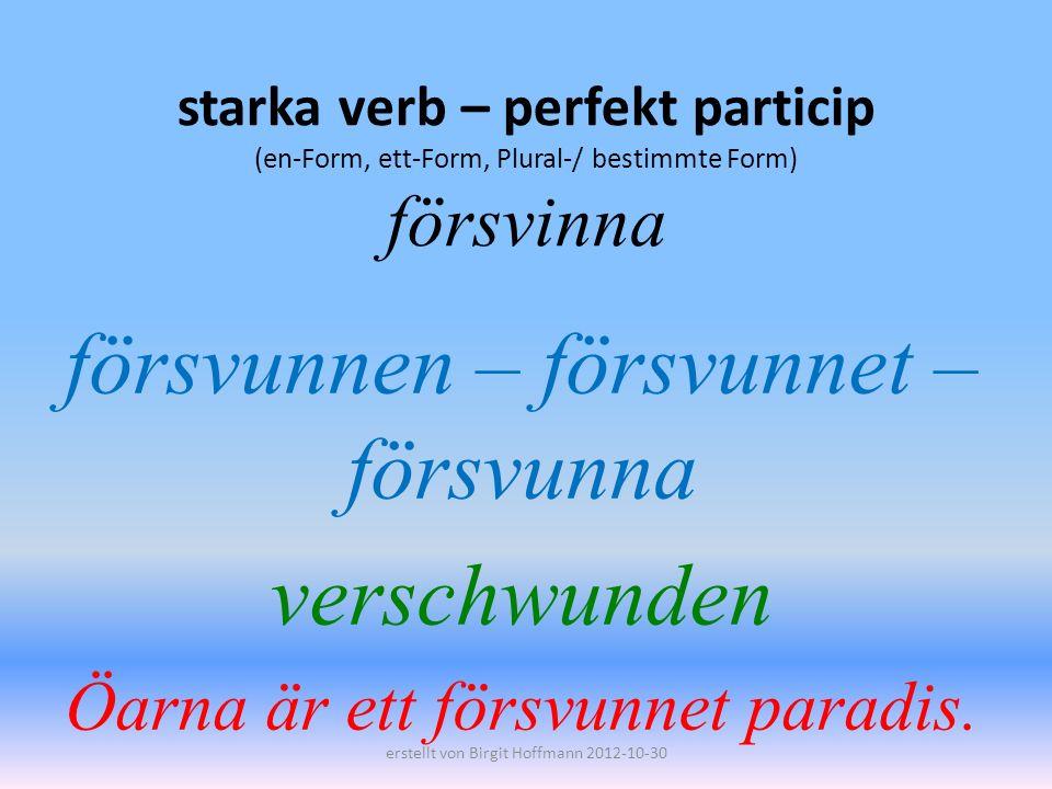 starka verb – perfekt particip (en-Form, ett-Form, Plural-/ bestimmte Form) försvinna försvunnen – försvunnet – försvunna verschwunden Öarna är ett försvunnet paradis.