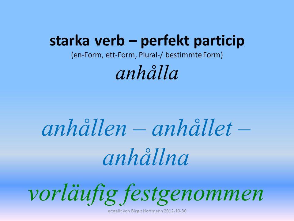 starka verb – perfekt particip (en-Form, ett-Form, Plural-/ bestimmte Form) anhålla anhållen – anhållet – anhållna vorläufig festgenommen erstellt von Birgit Hoffmann 2012-10-30