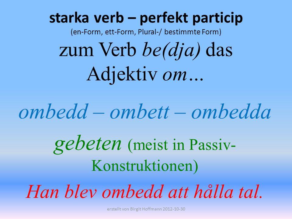 starka verb – perfekt particip (en-Form, ett-Form, Plural-/ bestimmte Form) zum Verb be(dja) das Adjektiv om… ombedd – ombett – ombedda gebeten (meist in Passiv- Konstruktionen) Han blev ombedd att hålla tal.