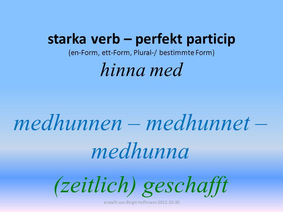 starka verb – perfekt particip (en-Form, ett-Form, Plural-/ bestimmte Form) hinna med medhunnen – medhunnet – medhunna (zeitlich) geschafft erstellt von Birgit Hoffmann 2012-10-30