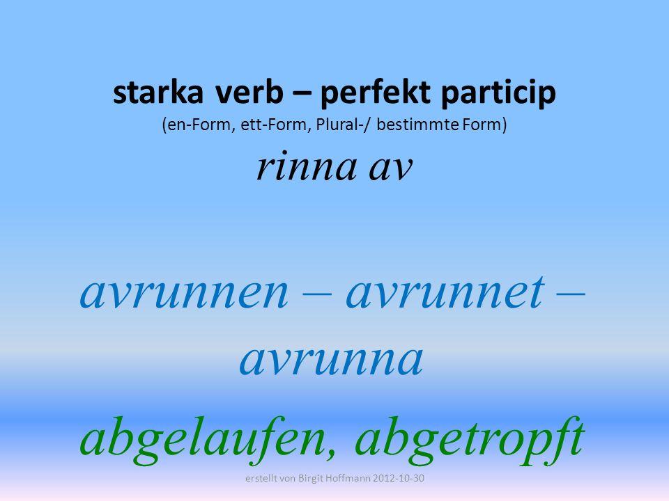 starka verb – perfekt particip (en-Form, ett-Form, Plural-/ bestimmte Form) rinna av avrunnen – avrunnet – avrunna abgelaufen, abgetropft erstellt von Birgit Hoffmann 2012-10-30